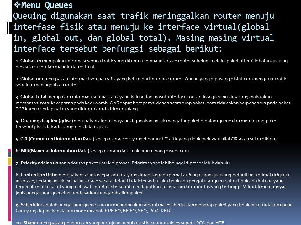  Menu Queues Queuing digunakan saat trafik meninggalkan router menuju interfase fisik atau menuju ke interface virtual(global- in, global-out, dan global-total).