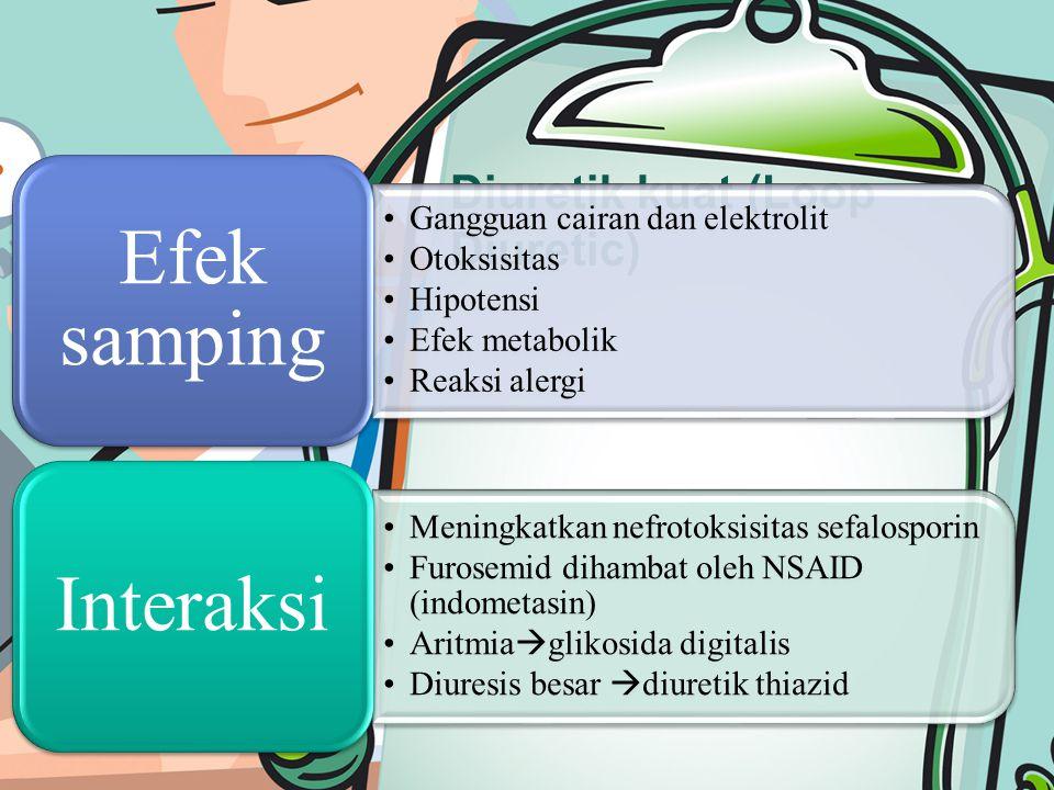 Diuretik kuat (Loop Diuretic) Gangguan cairan dan elektrolit Otoksisitas Hipotensi Efek metabolik Reaksi alergi Efek samping Meningkatkan nefrotoksisitas sefalosporin Furosemid dihambat oleh NSAID (indometasin) Aritmia  glikosida digitalis Diuresis besar  diuretik thiazid Interaksi