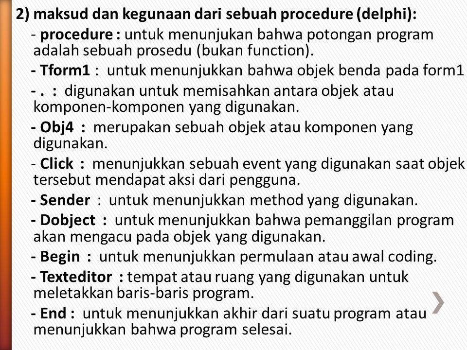 2) maksud dan kegunaan dari sebuah procedure (delphi): - procedure : untuk menunjukan bahwa potongan program adalah sebuah prosedu (bukan function).