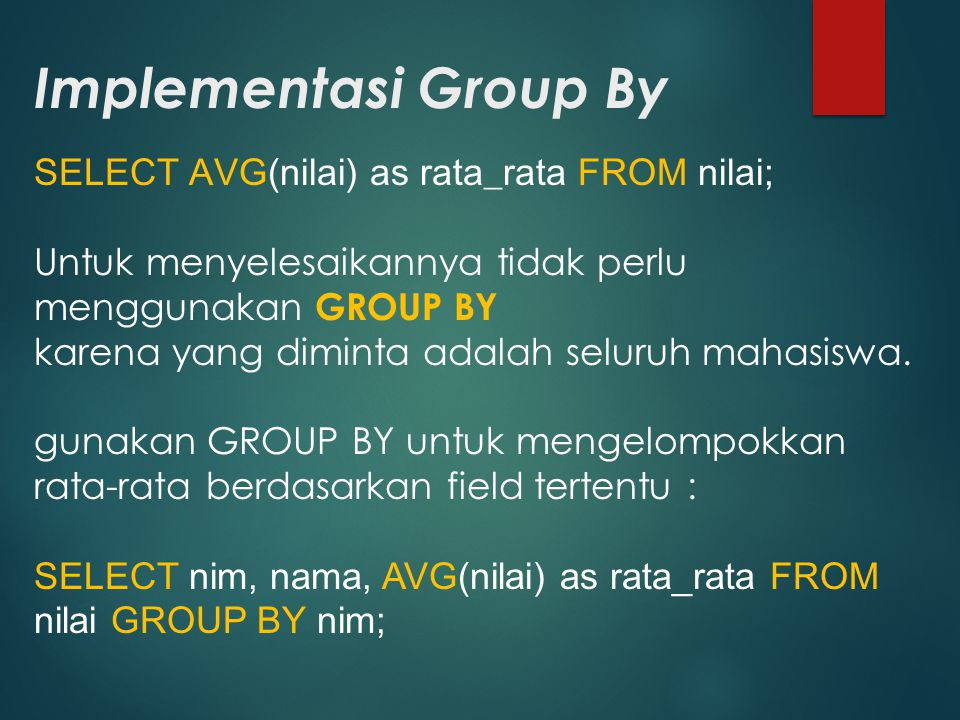 Implementasi Group By SELECT AVG(nilai) as rata_rata FROM nilai; Untuk menyelesaikannya tidak perlu menggunakan GROUP BY karena yang diminta adalah se