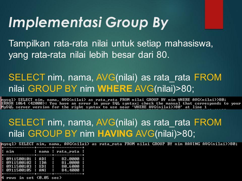 Implementasi Group By Tampilkan rata-rata nilai untuk setiap mahasiswa, yang rata-rata nilai lebih besar dari 80. SELECT nim, nama, AVG(nilai) as rata