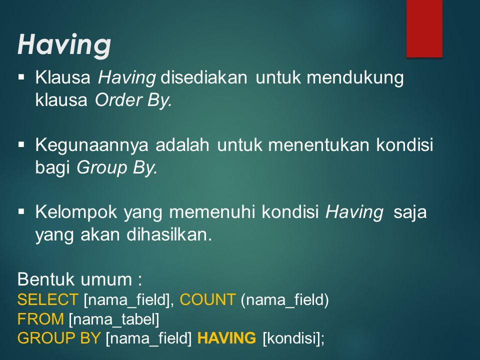 Having  Klausa Having disediakan untuk mendukung klausa Order By.  Kegunaannya adalah untuk menentukan kondisi bagi Group By.  Kelompok yang memenu