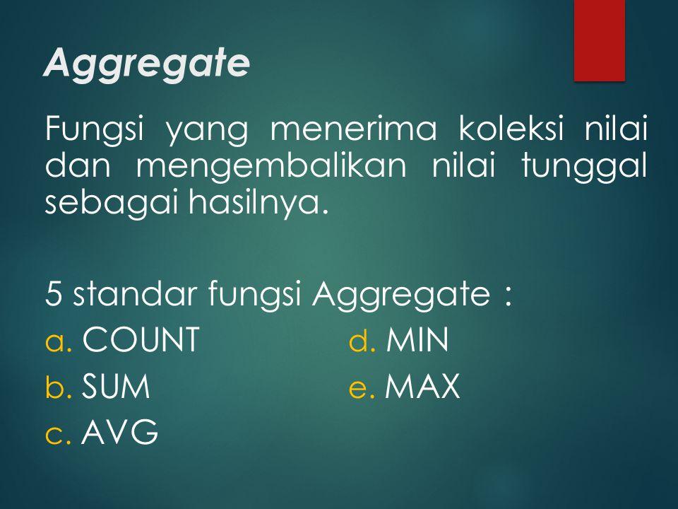 Aggregate Fungsi yang menerima koleksi nilai dan mengembalikan nilai tunggal sebagai hasilnya. 5 standar fungsi Aggregate : a. COUNT d. MIN b. SUM e.