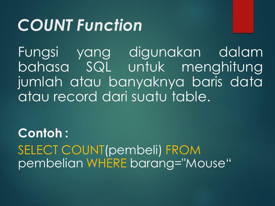 COUNT Function Fungsi yang digunakan dalam bahasa SQL untuk menghitung jumlah atau banyaknya baris data atau record dari suatu table. Contoh : SELECT