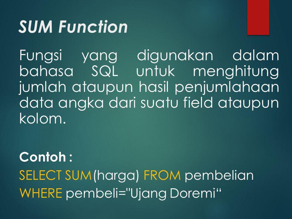 SUM Function Fungsi yang digunakan dalam bahasa SQL untuk menghitung jumlah ataupun hasil penjumlahaan data angka dari suatu field ataupun kolom. Cont