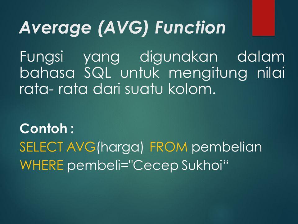 Average (AVG) Function Fungsi yang digunakan dalam bahasa SQL untuk mengitung nilai rata- rata dari suatu kolom. Contoh : SELECT AVG(harga) FROM pembe