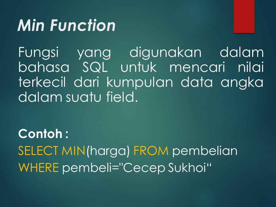 Min Function Fungsi yang digunakan dalam bahasa SQL untuk mencari nilai terkecil dari kumpulan data angka dalam suatu field. Contoh : SELECT MIN(harga