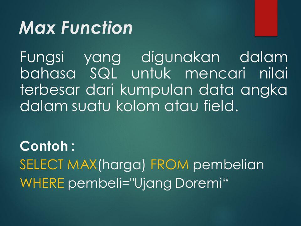 Max Function Fungsi yang digunakan dalam bahasa SQL untuk mencari nilai terbesar dari kumpulan data angka dalam suatu kolom atau field. Contoh : SELEC
