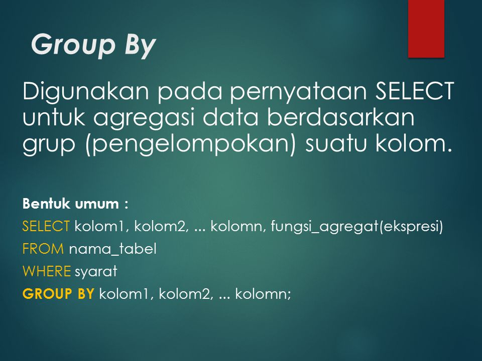 Group By Digunakan pada pernyataan SELECT untuk agregasi data berdasarkan grup (pengelompokan) suatu kolom. Bentuk umum : SELECT kolom1, kolom2,... ko