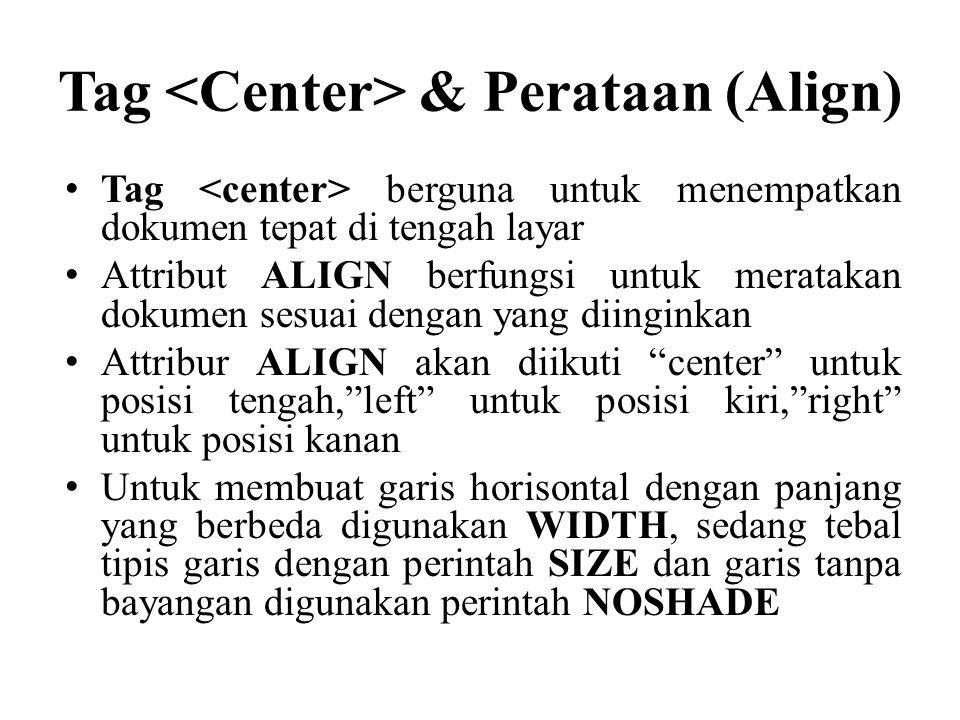 Tag & Perataan (Align) Tag berguna untuk menempatkan dokumen tepat di tengah layar Attribut ALIGN berfungsi untuk meratakan dokumen sesuai dengan yang