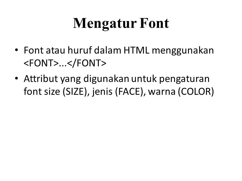 Mengatur Font Font atau huruf dalam HTML menggunakan... Attribut yang digunakan untuk pengaturan font size (SIZE), jenis (FACE), warna (COLOR)