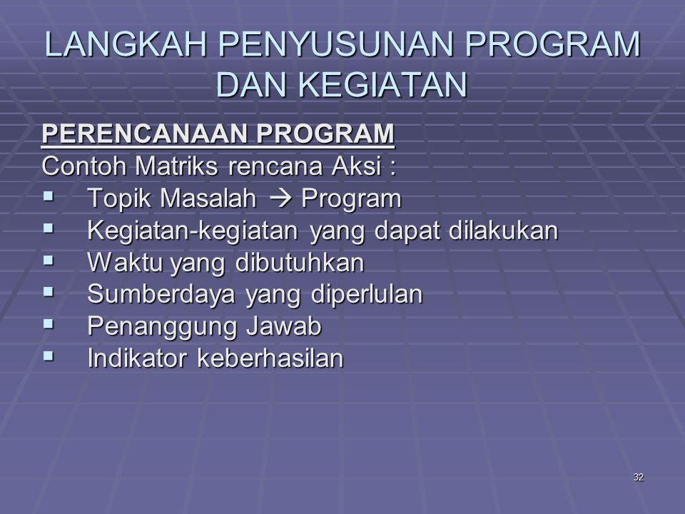 31 LANGKAH PENYUSUNAN PROGRAM DAN KEGIATAN PERENCANAAN PROGRAM Pelaksanaan program dilaksanakan berdasarkan perencanaan program, yang dituturunkan ke dalam rencana aksi Disusun dalam sebuah matriks