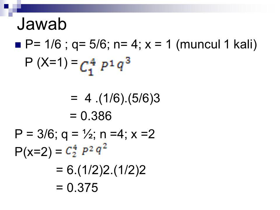 Jawab P= 1/6 ; q= 5/6; n= 4; x = 1 (muncul 1 kali) P (X=1) = = 4.(1/6).(5/6)3 = 0.386 P = 3/6; q = ½; n =4; x =2 P(x=2) = = 6.(1/2)2.(1/2)2 = 0.375