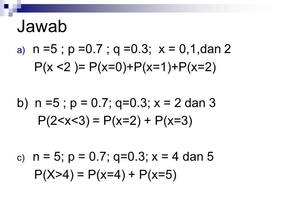 Jawab a) n =5 ; p =0.7 ; q =0.3; x = 0,1,dan 2 P(x <2 )= P(x=0)+P(x=1)+P(x=2) b) n =5 ; p = 0.7; q=0.3; x = 2 dan 3 P(2<x<3) = P(x=2) + P(x=3) c) n =