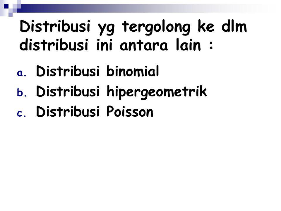 Distribusi yg tergolong ke dlm distribusi ini antara lain : a. Distribusi binomial b. Distribusi hipergeometrik c. Distribusi Poisson