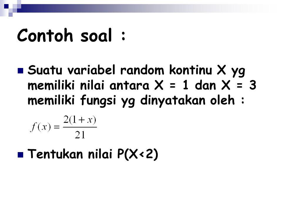 Contoh soal : Suatu variabel random kontinu X yg memiliki nilai antara X = 1 dan X = 3 memiliki fungsi yg dinyatakan oleh : Tentukan nilai P(X<2)