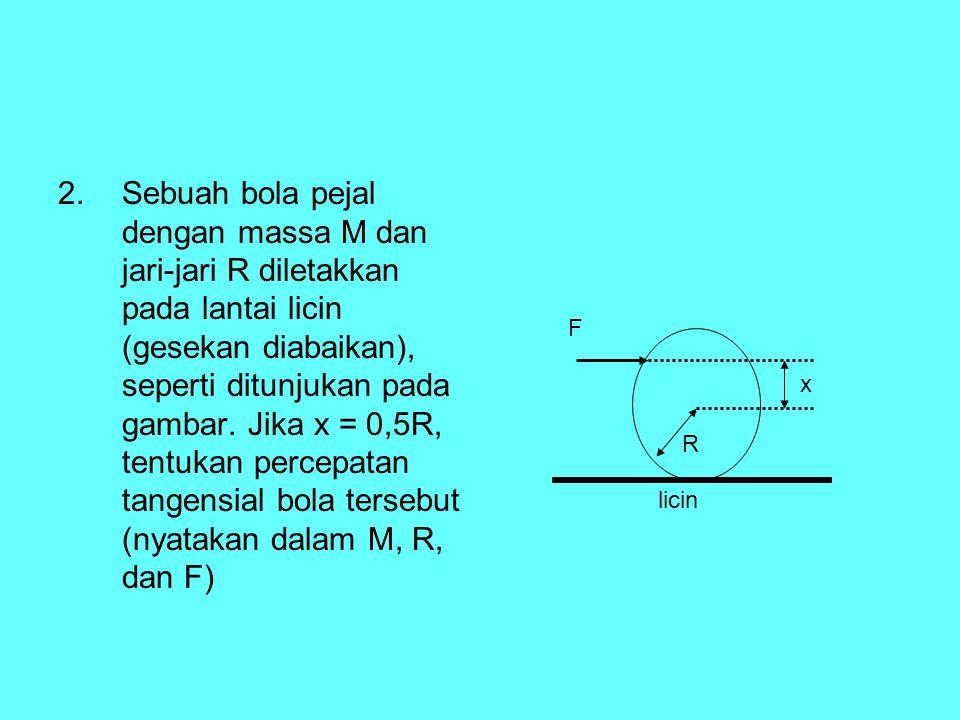 2.Sebuah bola pejal dengan massa M dan jari-jari R diletakkan pada lantai licin (gesekan diabaikan), seperti ditunjukan pada gambar. Jika x = 0,5R, te