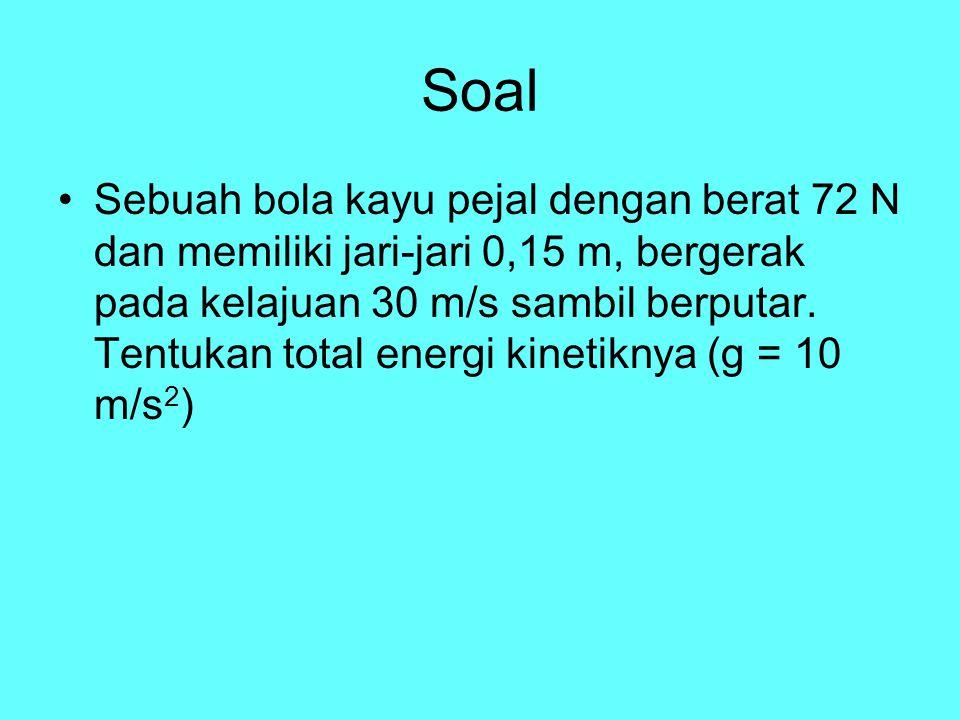Soal Sebuah bola kayu pejal dengan berat 72 N dan memiliki jari-jari 0,15 m, bergerak pada kelajuan 30 m/s sambil berputar. Tentukan total energi kine