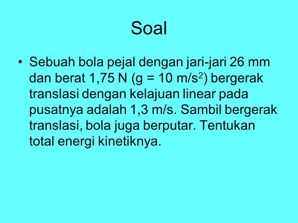 Soal Sebuah bola pejal dengan jari-jari 26 mm dan berat 1,75 N (g = 10 m/s 2 ) bergerak translasi dengan kelajuan linear pada pusatnya adalah 1,3 m/s.