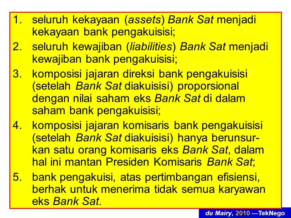 du Mairy, 2010 —TekNego 1.seluruh kekayaan (assets) Bank Sat menjadi kekayaan bank pengakuisisi; 2.seluruh kewajiban (liabilities) Bank Sat menjadi kewajiban bank pengakuisisi; 3.komposisi jajaran direksi bank pengakuisisi (setelah Bank Sat diakuisisi) proporsional dengan nilai saham eks Bank Sat di dalam saham bank pengakuisisi; 4.komposisi jajaran komisaris bank pengakuisisi (setelah Bank Sat diakuisisi) hanya berunsur- kan satu orang komisaris eks Bank Sat, dalam hal ini mantan Presiden Komisaris Bank Sat; 5.bank pengakuisi, atas pertimbangan efisiensi, berhak untuk menerima tidak semua karyawan eks Bank Sat.