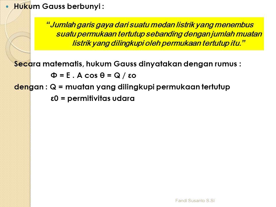 Hukum Gauss berbunyi : Secara matematis, hukum Gauss dinyatakan dengan rumus : Φ = E. A cos θ = Q / εo dengan : Q = muatan yang dilingkupi permukaan t