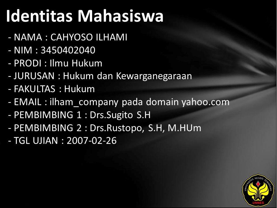 Identitas Mahasiswa - NAMA : CAHYOSO ILHAMI - NIM : 3450402040 - PRODI : Ilmu Hukum - JURUSAN : Hukum dan Kewarganegaraan - FAKULTAS : Hukum - EMAIL : ilham_company pada domain yahoo.com - PEMBIMBING 1 : Drs.Sugito S.H - PEMBIMBING 2 : Drs.Rustopo, S.H, M.HUm - TGL UJIAN : 2007-02-26
