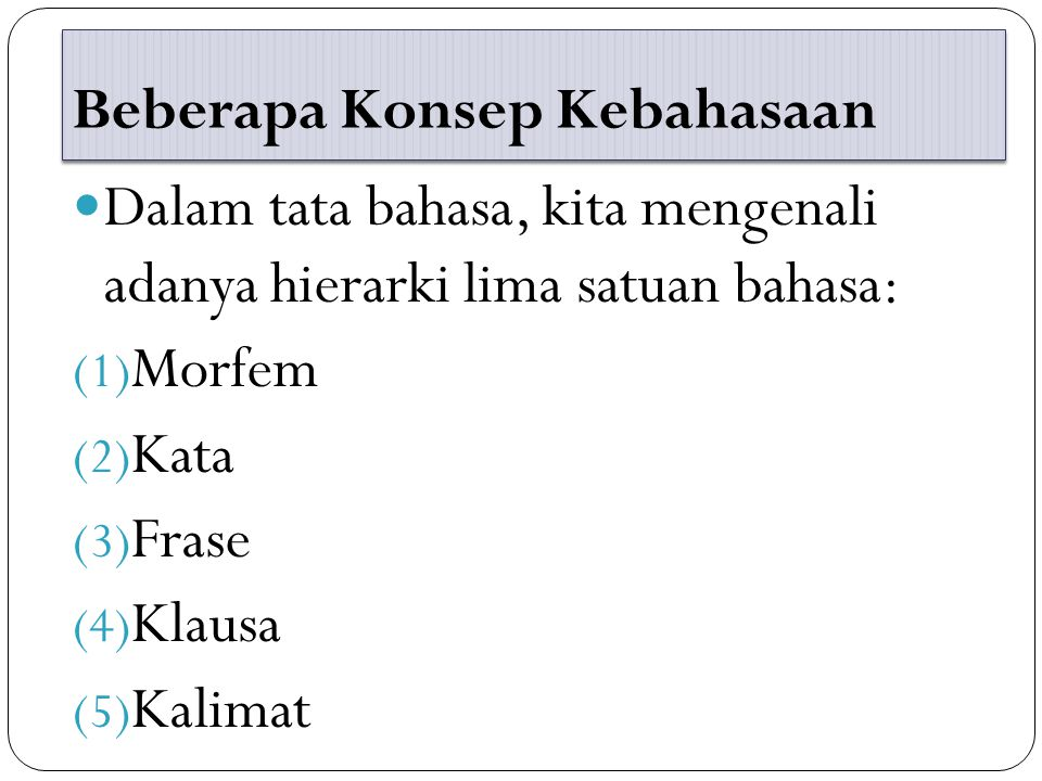 Beberapa Konsep Kebahasaan Dalam tata bahasa, kita mengenali adanya hierarki lima satuan bahasa: (1) Morfem (2) Kata (3) Frase (4) Klausa (5) Kalimat