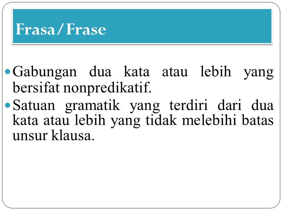 Frasa/Frase Gabungan dua kata atau lebih yang bersifat nonpredikatif. Satuan gramatik yang terdiri dari dua kata atau lebih yang tidak melebihi batas