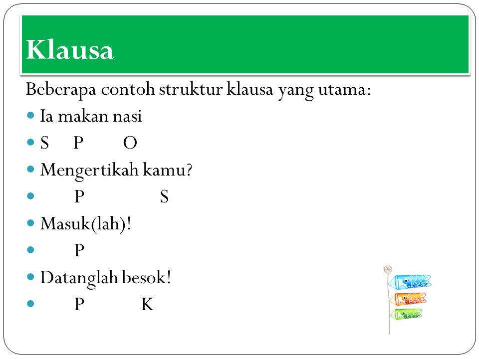 Klausa Beberapa contoh struktur klausa yang utama: Ia makan nasi S P O Mengertikah kamu? P S Masuk(lah)! P Datanglah besok! P K