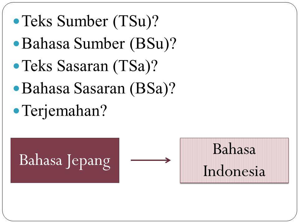 Teks Sumber (TSu)? Bahasa Sumber (BSu)? Teks Sasaran (TSa)? Bahasa Sasaran (BSa)? Terjemahan? Bahasa Jepang Bahasa Indonesia