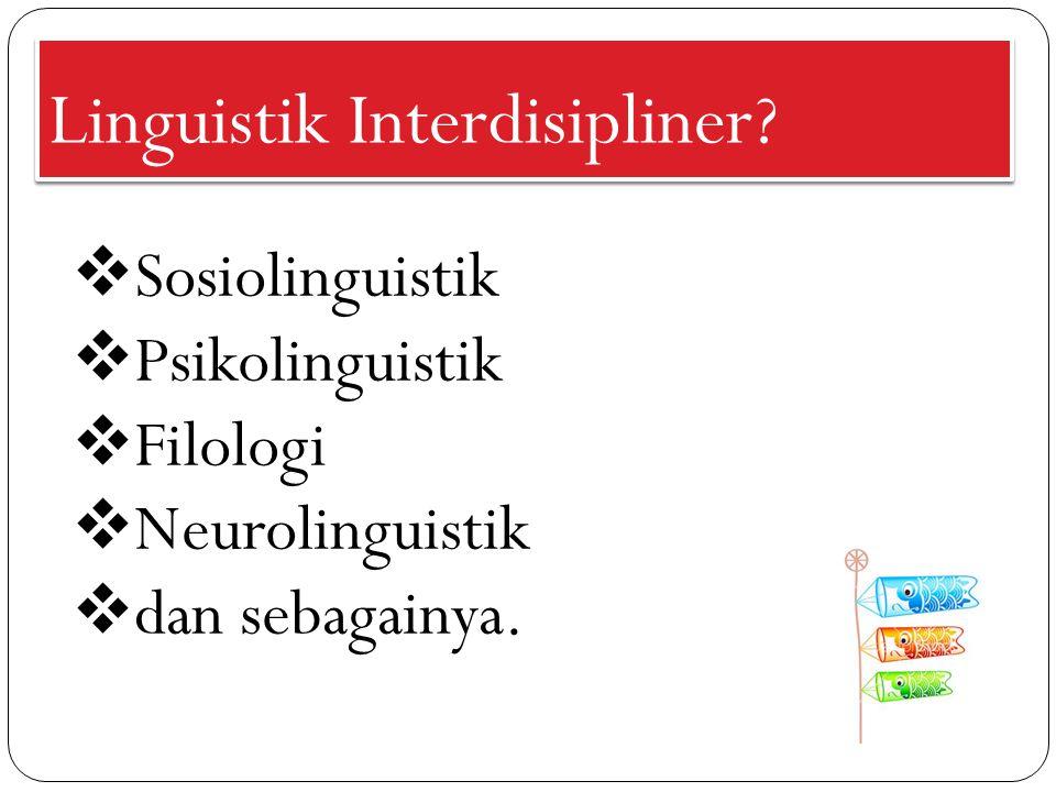Linguistik Interdisipliner?  Sosiolinguistik  Psikolinguistik  Filologi  Neurolinguistik  dan sebagainya.