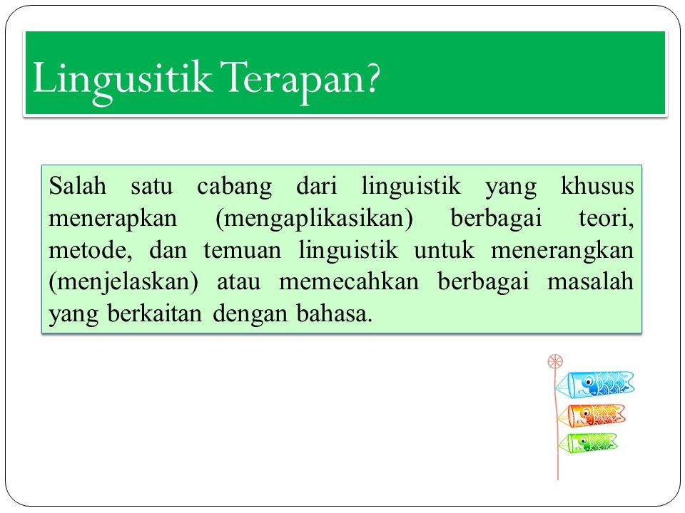 Lingusitik Terapan? Salah satu cabang dari linguistik yang khusus menerapkan (mengaplikasikan) berbagai teori, metode, dan temuan linguistik untuk men