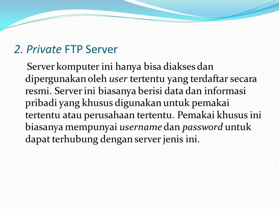 2. Private FTP Server Server komputer ini hanya bisa diakses dan dipergunakan oleh user tertentu yang terdaftar secara resmi. Server ini biasanya beri