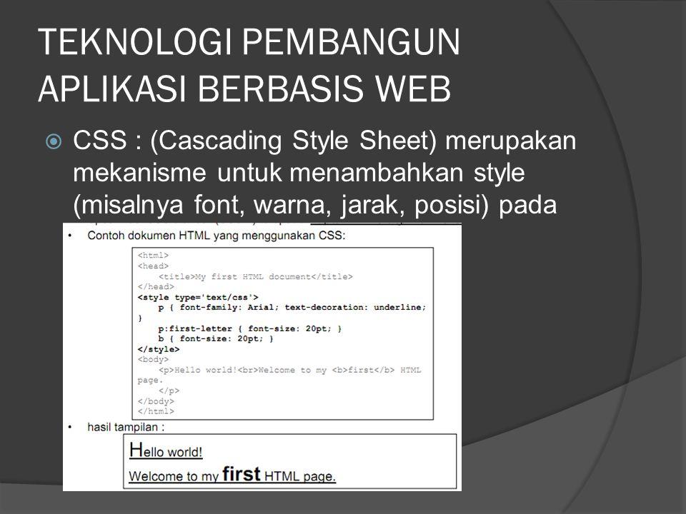 TEKNOLOGI PEMBANGUN APLIKASI BERBASIS WEB  CSS : (Cascading Style Sheet) merupakan mekanisme untuk menambahkan style (misalnya font, warna, jarak, posisi) pada dokumen web,