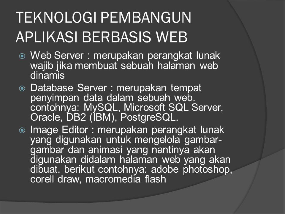 TEKNOLOGI PEMBANGUN APLIKASI BERBASIS WEB  Web Server : merupakan perangkat lunak wajib jika membuat sebuah halaman web dinamis  Database Server : merupakan tempat penyimpan data dalam sebuah web.