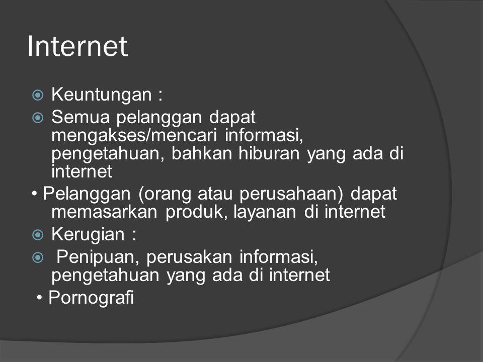 Internet  Keuntungan :  Semua pelanggan dapat mengakses/mencari informasi, pengetahuan, bahkan hiburan yang ada di internet Pelanggan (orang atau perusahaan) dapat memasarkan produk, layanan di internet  Kerugian :  Penipuan, perusakan informasi, pengetahuan yang ada di internet Pornografi