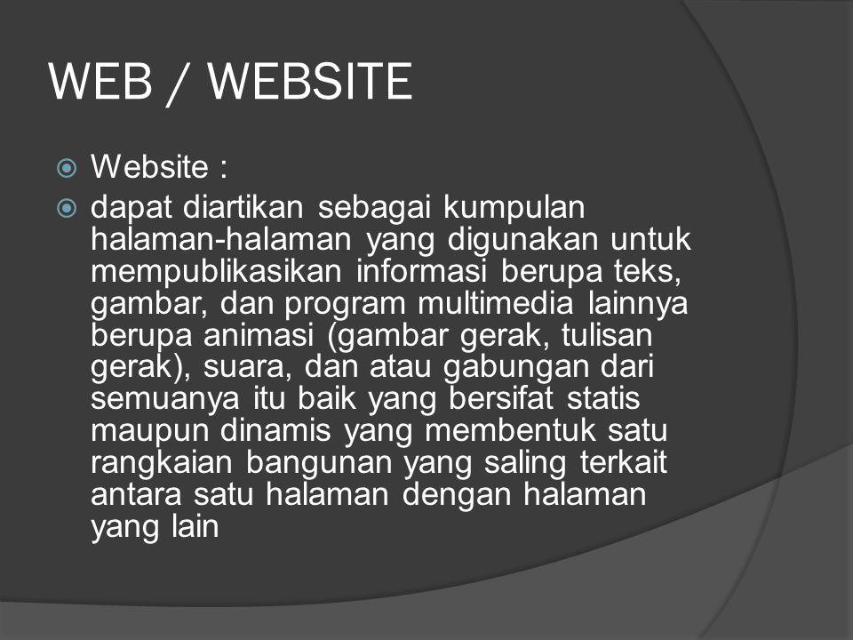 WEB / WEBSITE  Website :  dapat diartikan sebagai kumpulan halaman-halaman yang digunakan untuk mempublikasikan informasi berupa teks, gambar, dan program multimedia lainnya berupa animasi (gambar gerak, tulisan gerak), suara, dan atau gabungan dari semuanya itu baik yang bersifat statis maupun dinamis yang membentuk satu rangkaian bangunan yang saling terkait antara satu halaman dengan halaman yang lain