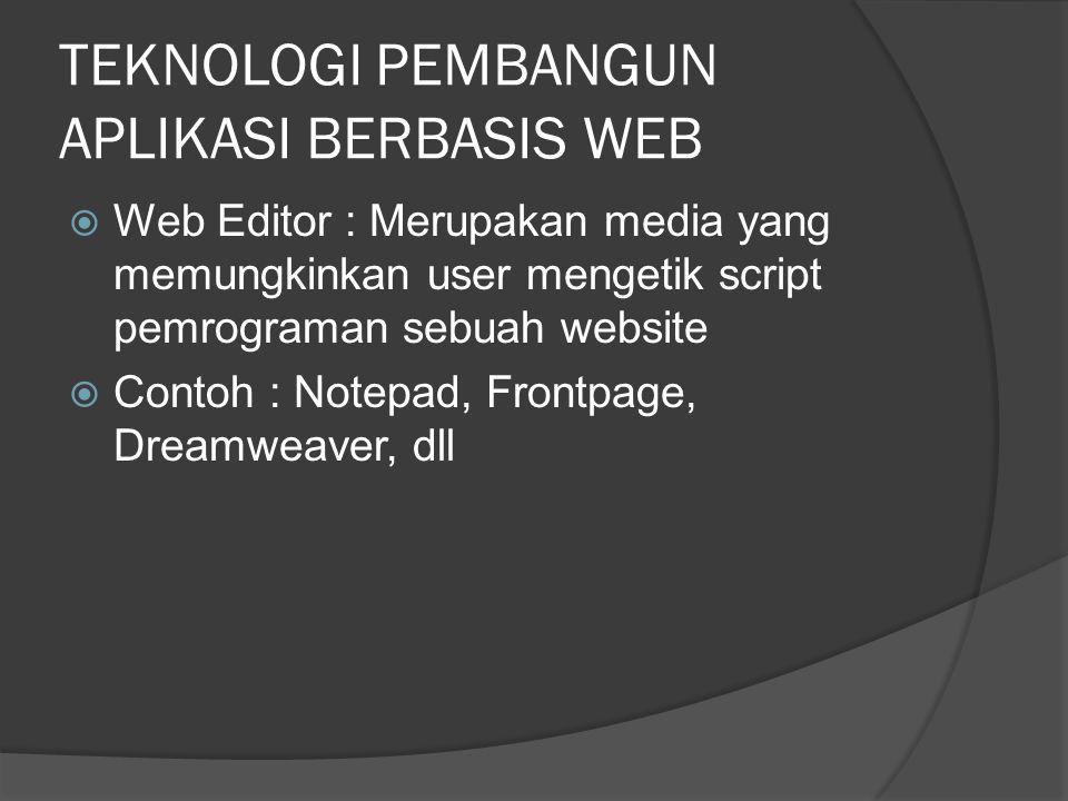 TEKNOLOGI PEMBANGUN APLIKASI BERBASIS WEB  Web Editor : Merupakan media yang memungkinkan user mengetik script pemrograman sebuah website  Contoh : Notepad, Frontpage, Dreamweaver, dll