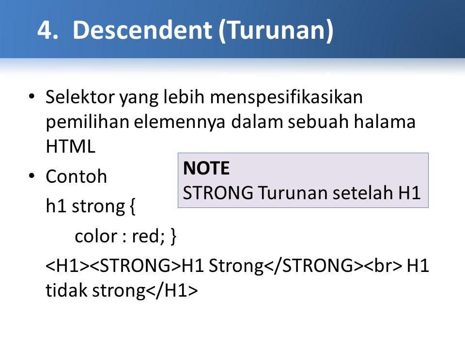 Selektor yang lebih menspesifikasikan pemilihan elemennya dalam sebuah halama HTML Contoh h1 strong { color : red; } H1 Strong H1 tidak strong NOTE STRONG Turunan setelah H1