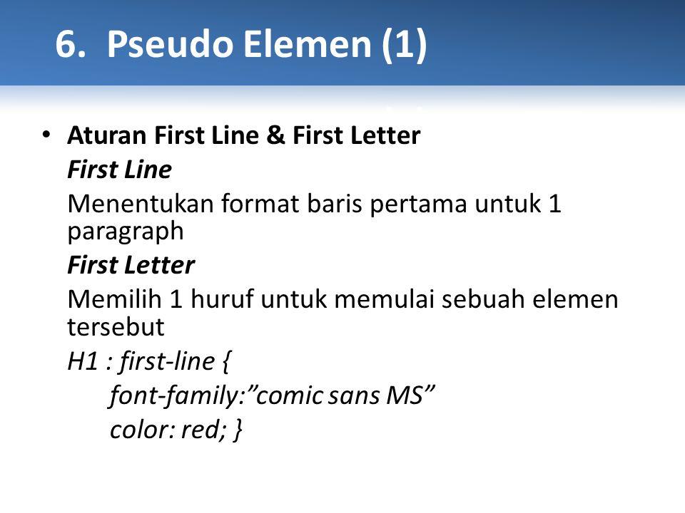 Aturan First Line & First Letter First Line Menentukan format baris pertama untuk 1 paragraph First Letter Memilih 1 huruf untuk memulai sebuah elemen tersebut H1 : first-line { font-family: comic sans MS color: red; }