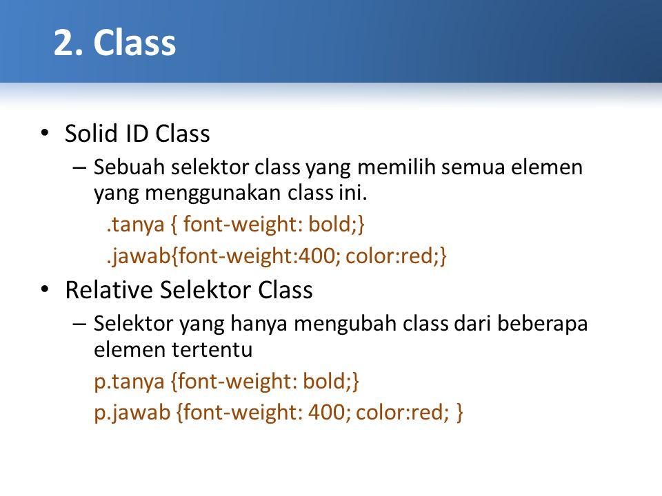 Solid ID Class – Sebuah selektor class yang memilih semua elemen yang menggunakan class ini..tanya { font-weight: bold;}.jawab{font-weight:400; color:red;} Relative Selektor Class – Selektor yang hanya mengubah class dari beberapa elemen tertentu p.tanya {font-weight: bold;} p.jawab {font-weight: 400; color:red; }