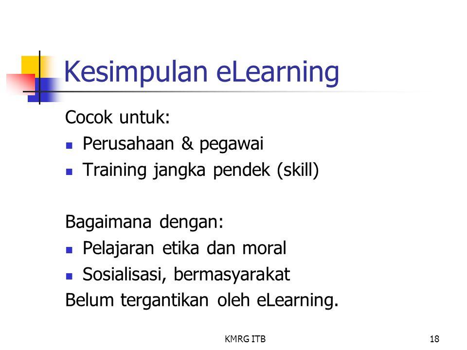 KMRG ITB18 Kesimpulan eLearning Cocok untuk: Perusahaan & pegawai Training jangka pendek (skill) Bagaimana dengan: Pelajaran etika dan moral Sosialisa