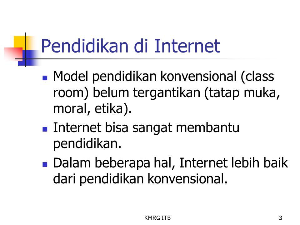 KMRG ITB3 Pendidikan di Internet Model pendidikan konvensional (class room) belum tergantikan (tatap muka, moral, etika). Internet bisa sangat membant