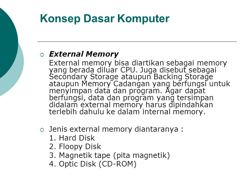 Konsep Dasar Komputer  External Memory External memory bisa diartikan sebagai memory yang berada diluar CPU. Juga disebut sebagai Secondary Storage a