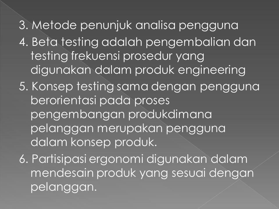 3. Metode penunjuk analisa pengguna 4. Beta testing adalah pengembalian dan testing frekuensi prosedur yang digunakan dalam produk engineering 5. Kons