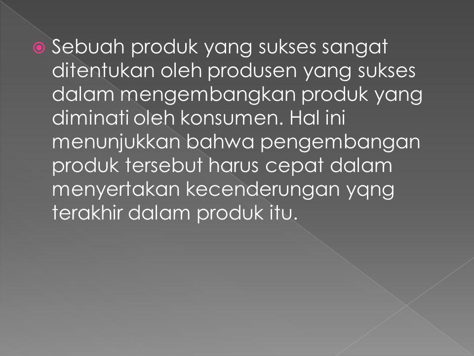  Sebuah produk yang sukses sangat ditentukan oleh produsen yang sukses dalam mengembangkan produk yang diminati oleh konsumen.