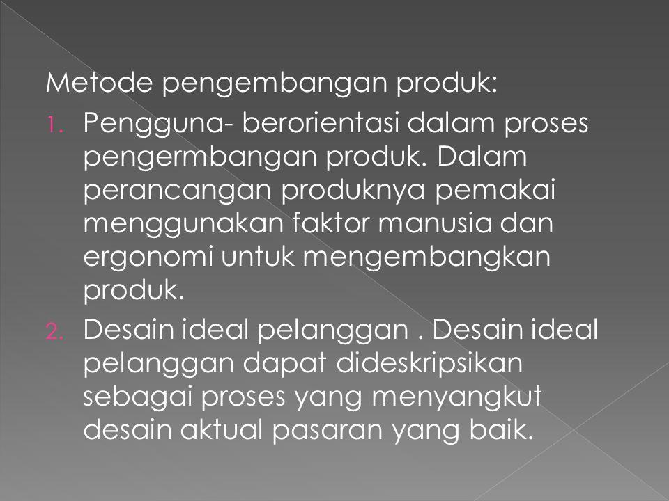 Metode pengembangan produk: 1. Pengguna- berorientasi dalam proses pengermbangan produk. Dalam perancangan produknya pemakai menggunakan faktor manusi