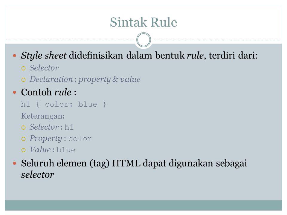 Sintak Rule Style sheet didefinisikan dalam bentuk rule, terdiri dari:  Selector  Declaration : property & value Contoh rule : h1 { color: blue } Ke