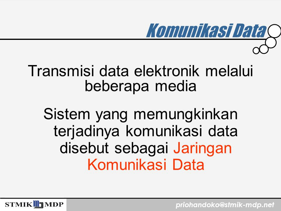 priohandoko@stmik-mdp.net Komunikasi Data Sistem yang memungkinkan terjadinya komunikasi data disebut sebagai Jaringan Komunikasi Data Transmisi data