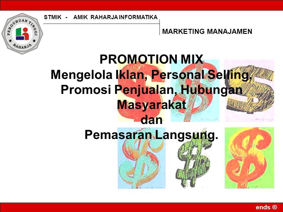 STMIK - AMIK RAHARJA INFORMATIKA ends ® PROMOTION MIX Mengelola Iklan, Personal Selling, Promosi Penjualan, Hubungan Masyarakat dan Pemasaran Langsung